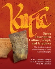 Kufic Stone Inscription Culture, Script, and Graphics: The Aesthetic Art and Global Heritage of Early Kufic Calligraphy ebook by Mousavi Jazayeri, S. M. V.