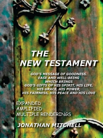 The New Testament - God's Message of Goodness, Ease and Well-Being Which Brings God's Gifts of His Spirit, His Life, His Grace, His Power, His Fairness, His Peace and His Love ebook by Jonathan Paul Mitchell