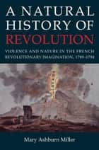 A Natural History of Revolution - violence and nature in the French revolutionary imagination, 1789-1794 ebook by Mary Ashburn Miller