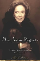 Mrs. Astor Regrets - The Hidden Betrayals of a Family Beyond Reproach ebook by Meryl Gordon