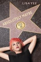 Absolutely Maybe ebook by Lisa Yee