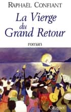 La vierge du grand retour ebook by Raphaël Confiant