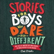 Stories for Boys Who Dare to Be Different - True Tales of Amazing Boys Who Changed the World without Killing Dragons audiobook by Ben Brooks, Thomas Judd