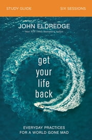Get Your Life Back Study Guide - Everyday Practices for a World Gone Mad ebook by John Eldredge