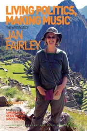 Living Politics, Making Music - The Writings of Jan Fairley ebook by Jan Fairley,Mr Stan Rijven,Professor Ian Christie,Professor Simon Frith,Professor Stan Hawkins,Professor Lori Burns