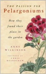 Passion for Pelargoniums - How They Found Their Place in the Garden ebook by Anne Wilkinson, Chris Beardshaw