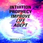 Use Intuition and Prophecy To Improve Your Life-By An Adept audiobook by Martin K. Ettington