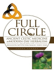 FULL CIRCLE - THE SEGUE FROM ANCIENT CELTIC MEDICINE TO MODERN-DAY HERBALISM AND THE IMPACT THAT RELIGION/MYSTICISM/MAGIC HAVE HAD ebook by Laura Veazey