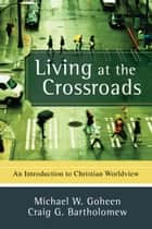 Living at the Crossroads - An Introduction to Christian Worldview ebook by Michael W. Goheen, Craig G. Bartholomew
