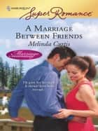 A Marriage Between Friends ebook by Melinda Curtis