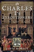 Charles I's Executioners - Civil War, Regicide and the Republic ebook by James Hobson