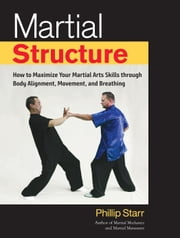 Martial Structure - How to Maximize Your Martial Arts Skills through Body Alignment, Movement, and Breathing ebook by Phillip Starr