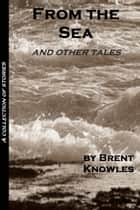 From the Sea and Other Tales ebook by Brent Knowles