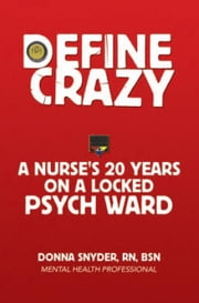 Define Crazy - A Nurse's 20 Years On A Locked Psych Ward ebook by Donna Snyder, RN, BSN