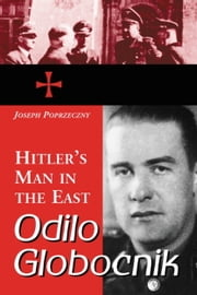 Odilo Globocnik, Hitler's Man in the East ebook by Joseph Poprzeczny