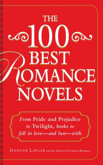 The 100 Best Romance Novels - From Pride and Prejudice to Twilight, Books to Fall in Love - and Lust - With ebook by Jennifer Lawler,Crimson Romance Editors