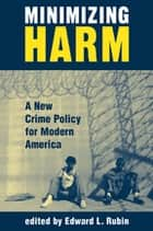 Minimizing Harm - A New Crime Policy For Modern America ebook by Edward Rubin