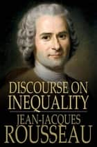 Discourse on Inequality - On the Origin and Basis of Inequality Among Men ebook by Jean-Jacques Rousseau