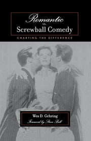 Romantic vs. Screwball Comedy - Charting the Difference ebook by Wes D. Gehring,Steve Bell