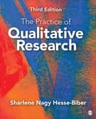 The Practice of Qualitative Research - Engaging Students in the Research Process ebook by Sharlene Nagy Hesse-Biber