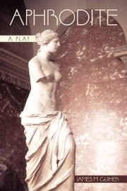 Aphrodite - A Play ebook by James M. Guiher