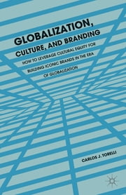 Globalization, Culture, and Branding - How to Leverage Cultural Equity for Building Iconic Brands in the Era of Globalization ebook by Carlos J. Torelli
