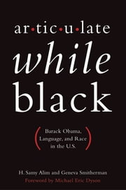Articulate While Black: Barack Obama, Language, and Race in the U.S. ebook by H. Samy Alim,Geneva Smitherman,Michael Eric Dyson