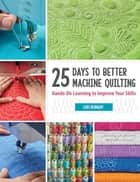 25 Days to Better Machine Quilting - Hands-On Learning to Improve Your Skills ebook by Lori Kennedy