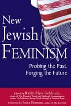 New Jewish Feminism - Probing the Past, Forging the Future ebook by Rabbi Sue Levi Elwell, PhD, Cantor Barbara Ostfeld,...