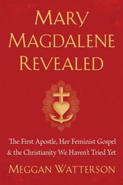 Mary Magdalene Revealed - The First Apostle, Her Feminist Gospel & the Christianity We Haven't Tried Yet ebook by Meggan Watterson