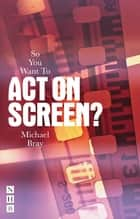 So You Want To Act On Screen? ebook by Michael Bray