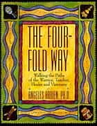 The Four-Fold Way - Walking the Paths of the Warrior, Teacher, Healer, and Visionary ebook by Angeles Arrien