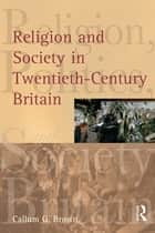 Religion and Society in Twentieth-Century Britain ebook by Callum G. Brown