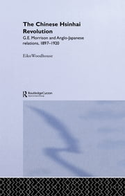 The Chinese Hsinhai Revolution - G. E. Morrison and Anglo-Japanese Relations, 1897-1920 ebook by Eiko Woodhouse