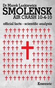 Smolensk Air Crash 10-4-10 - Official Facts, Scientific Analysis ebook by Dr. Marek Laskiewicz