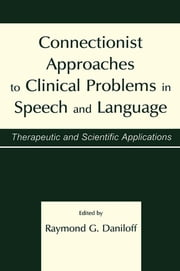 Connectionist Approaches To Clinical Problems in Speech and Language - Therapeutic and Scientific Applications ebook by