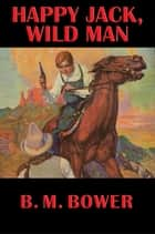 Happy Jack, Wild Man ebook by B. M. Bower