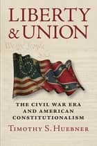 Liberty and Union - The Civil War Era and American Constitutionalism ebook by Timothy S. Huebner