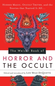 The Weiser Book of Horror and the Occult - Hidden Magic, Occult Truths, and the Stories That Started It All ebook by Lon Milo DuQuette