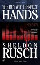 The Boy With Perfect Hands ebook by Sheldon Rusch