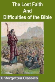 THE LOST FAITH AND DIFFICULTIES OF THE BIBLE AS TESTED BY THE LAWS OF EVIDENCE ebook by Thomas S. Childs