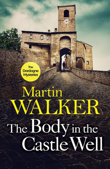 The Body in the Castle Well - Bruno investigates as France's dark past reaches out to claim a new victim ebook by Martin Walker