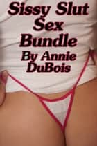 Sissy Slut Sex Bundle ebook by Annie DuBois