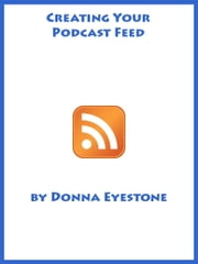 Podcasting - Creating your feed (Part 3) ebook by Donna Eyestone