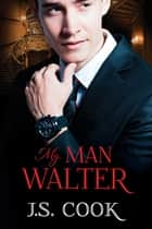 My Man Walter ebook by J.S. Cook