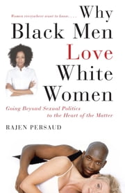 Why Black Men Love White Women - Going Beyond Sexual Politics to the Heart of the Matter ebook by Rajen Persaud, Karen Hunter