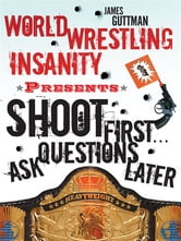 World Wrestling Insanity Presents: Shoot First ... Ask Questions Later ebook by James Guttman