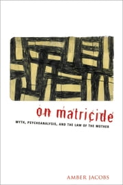 On Matricide - Myth, Psychoanalysis, and the Law of the Mother ebook by Amber Jacobs