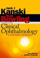Clinical Ophthalmology: A Systematic Approach ebook by Jack J. Kanski,Brad Bowling