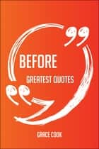 Before Greatest Quotes - Quick, Short, Medium Or Long Quotes. Find The Perfect Before Quotations For All Occasions - Spicing Up Letters, Speeches, And Everyday Conversations. ebook by Grace Cook